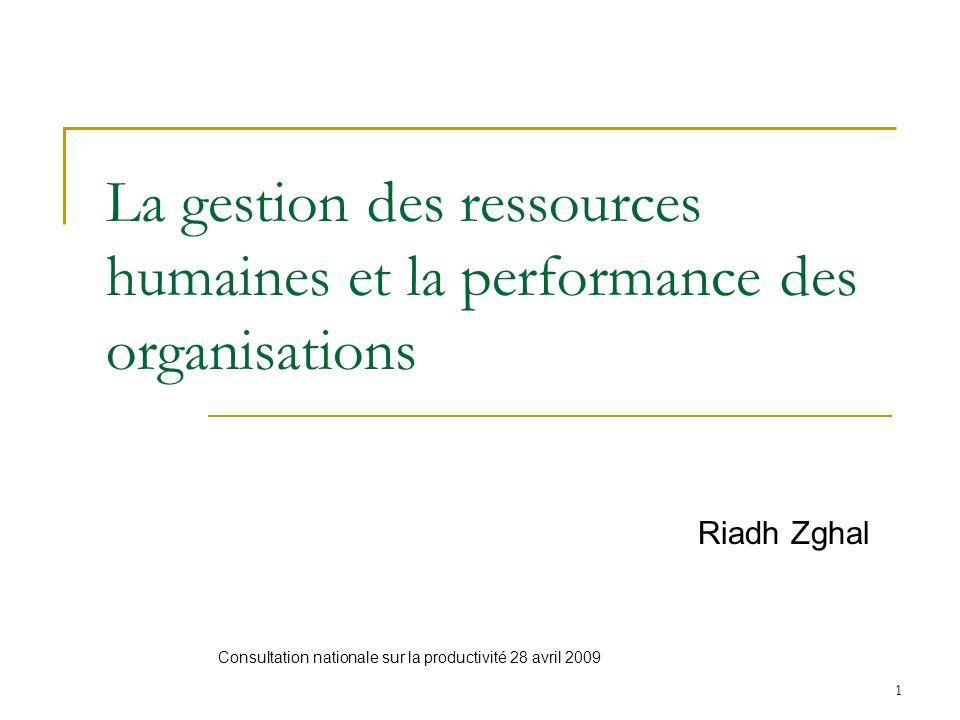 1 La gestion des ressources humaines et la performance des organisations Riadh Zghal Consultation nationale sur la productivité 28 avril 2009