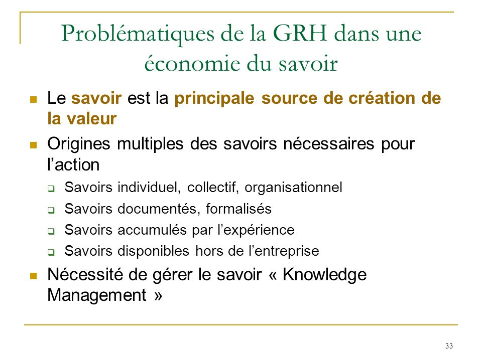 33 Problématiques de la GRH dans une économie du savoir Le savoir est la principale source de création de la valeur Origines multiples des savoirs néc