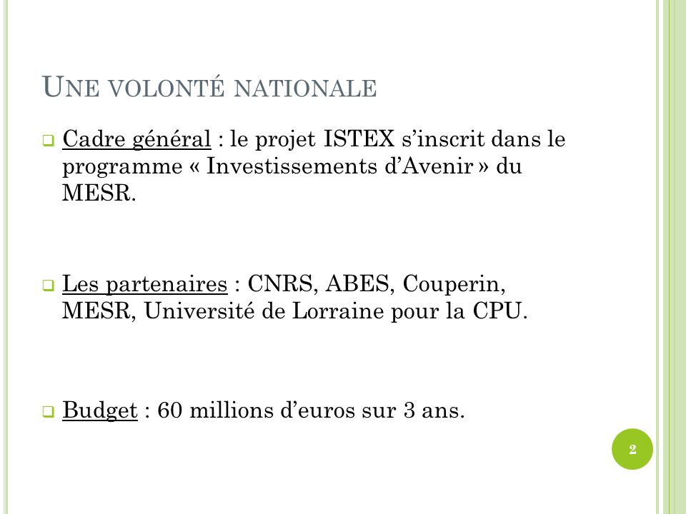 U NE VOLONTÉ NATIONALE Cadre général : le projet ISTEX sinscrit dans le programme « Investissements dAvenir » du MESR. Les partenaires : CNRS, ABES, C