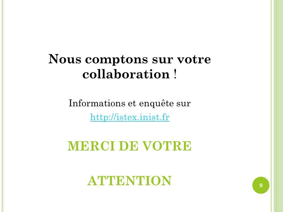Nous comptons sur votre collaboration ! Informations et enquête sur http://istex.inist.fr MERCI DE VOTRE ATTENTION 9