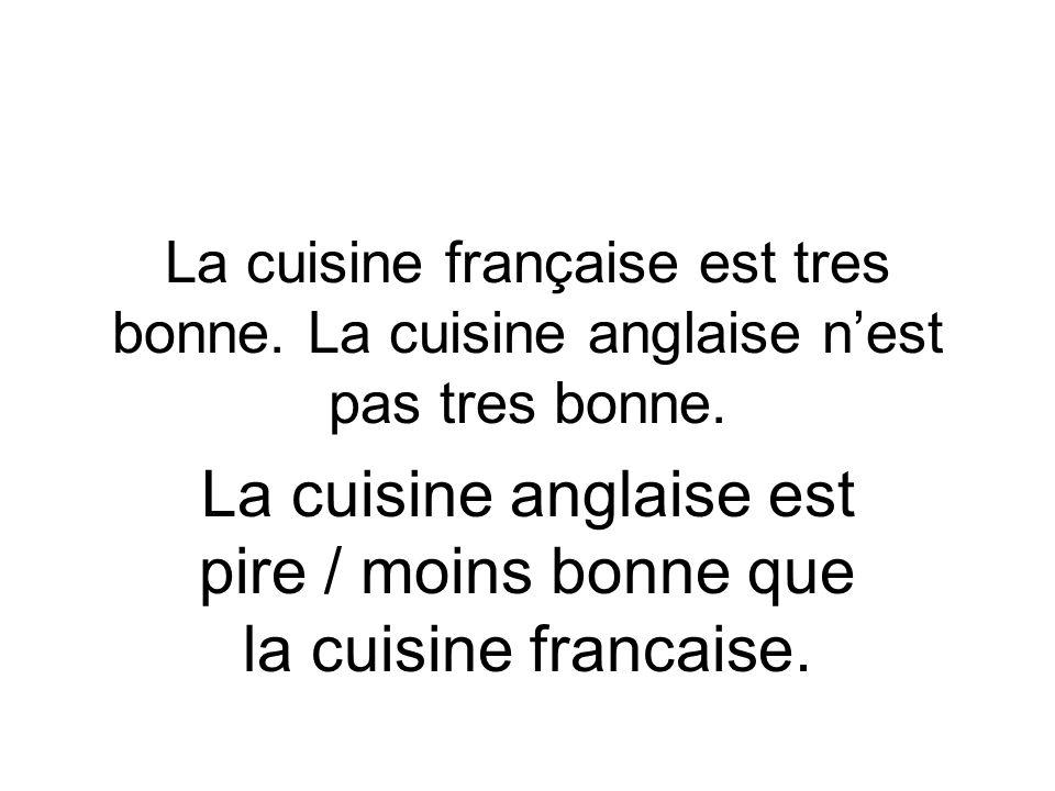 La cuisine anglaise est pire / moins bonne que la cuisine francaise.