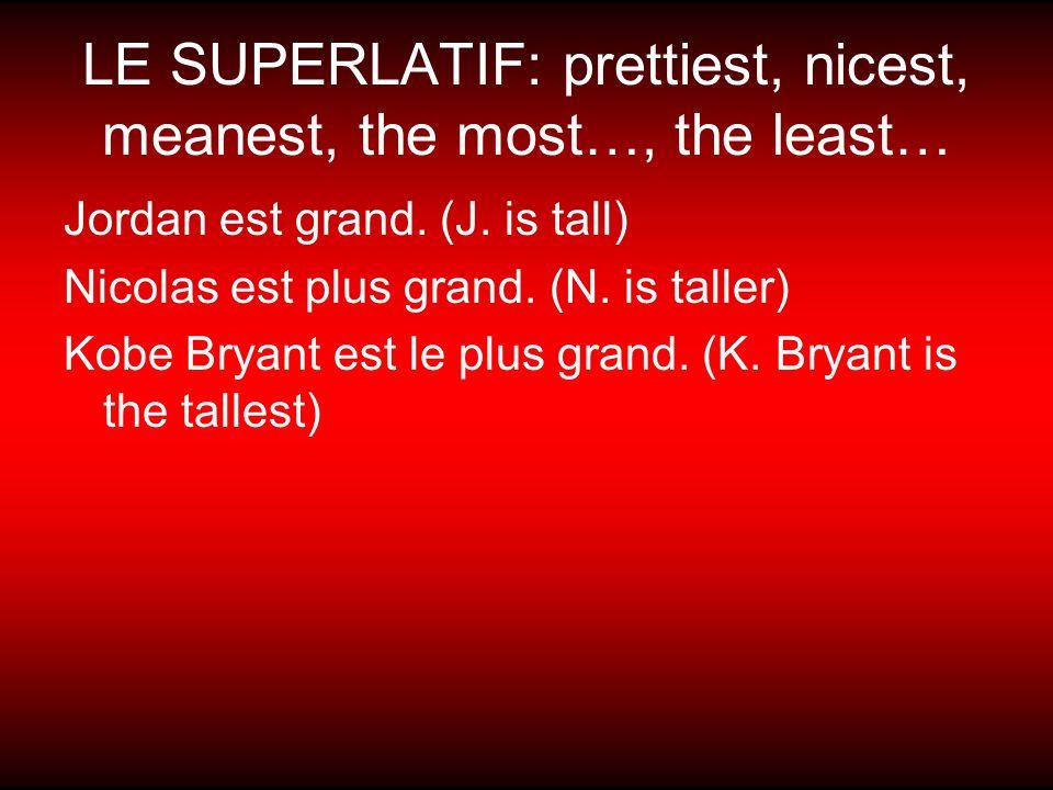 LE SUPERLATIF: prettiest, nicest, meanest, the most…, the least… Jordan est grand. (J. is tall) Nicolas est plus grand. (N. is taller) Kobe Bryant est