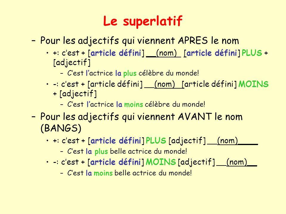 Le superlatif –Pour les adjectifs qui viennent APRES le nom +: cest + [article défini] __(nom) [article défini] PLUS + [adjectif] –Cest lactrice la plus célèbre du monde.