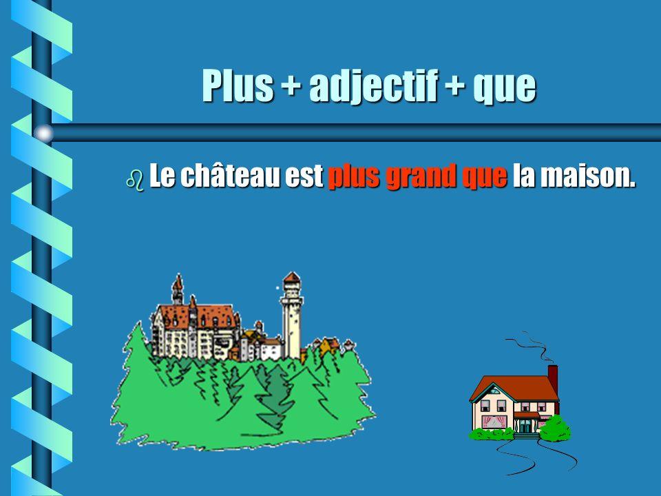 Plus + adjectif + que b Le château est plus grand que la maison.