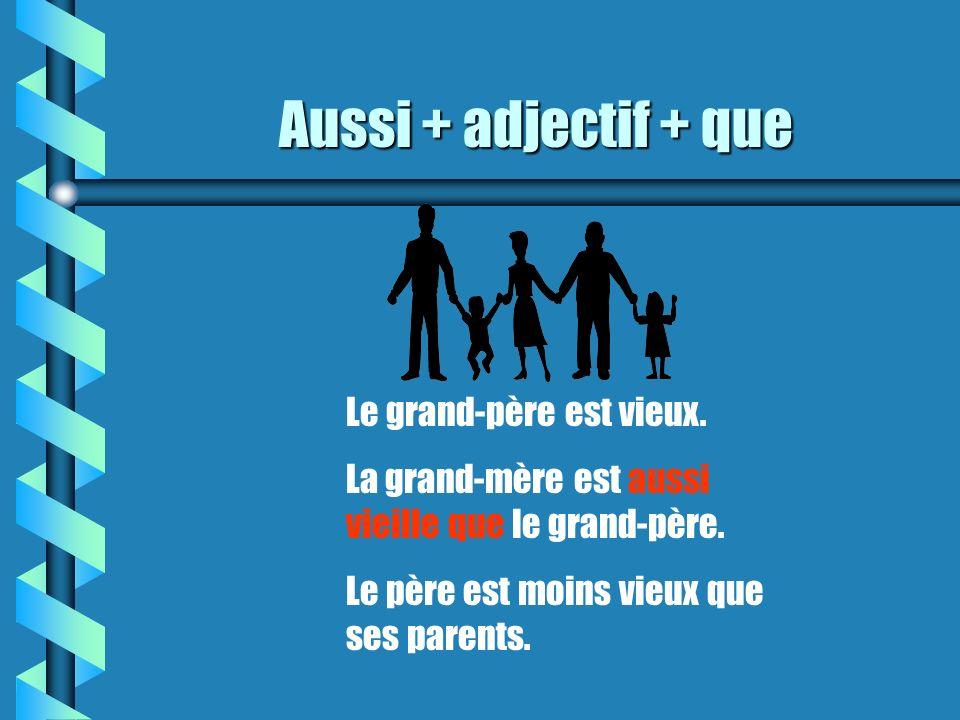 Aussi + adjectif + que Le grand-père est vieux.La grand-mère est aussi vieille que le grand-père.