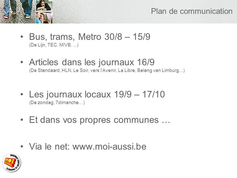 Plan de communication Bus, trams, Metro 30/8 – 15/9 (De Lijn, TEC, MIVB,...) Articles dans les journaux 16/9 (De Standaard, HLN, Le Soir, vers lAvenir, La Libre, Belang van Limburg,..) Les journaux locaux 19/9 – 17/10 (De zondag, 7dimanche…) Et dans vos propres communes … Via le net: www.moi-aussi.be