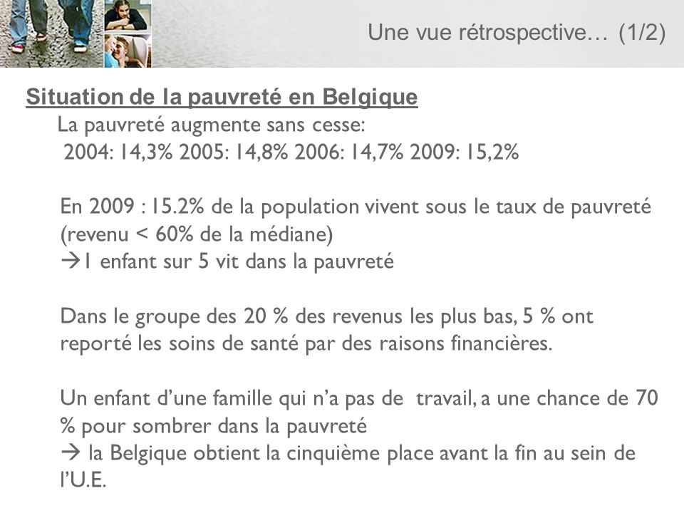 Une vue rétrospective… (1/2) Situation de la pauvreté en Belgique La pauvreté augmente sans cesse: 2004: 14,3% 2005: 14,8% 2006: 14,7% 2009: 15,2% En 2009 : 15.2% de la population vivent sous le taux de pauvreté (revenu < 60% de la médiane) 1 enfant sur 5 vit dans la pauvreté Dans le groupe des 20 % des revenus les plus bas, 5 % ont reporté les soins de santé par des raisons financières.