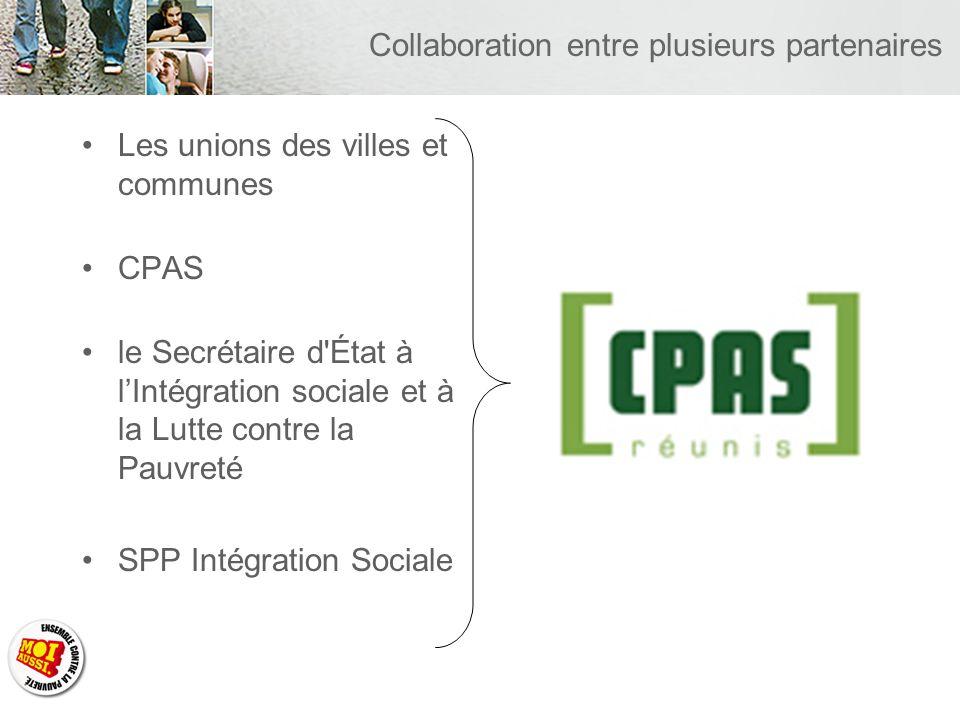Collaboration entre plusieurs partenaires Les unions des villes et communes CPAS le Secrétaire d État à lIntégration sociale et à la Lutte contre la Pauvreté SPP Intégration Sociale