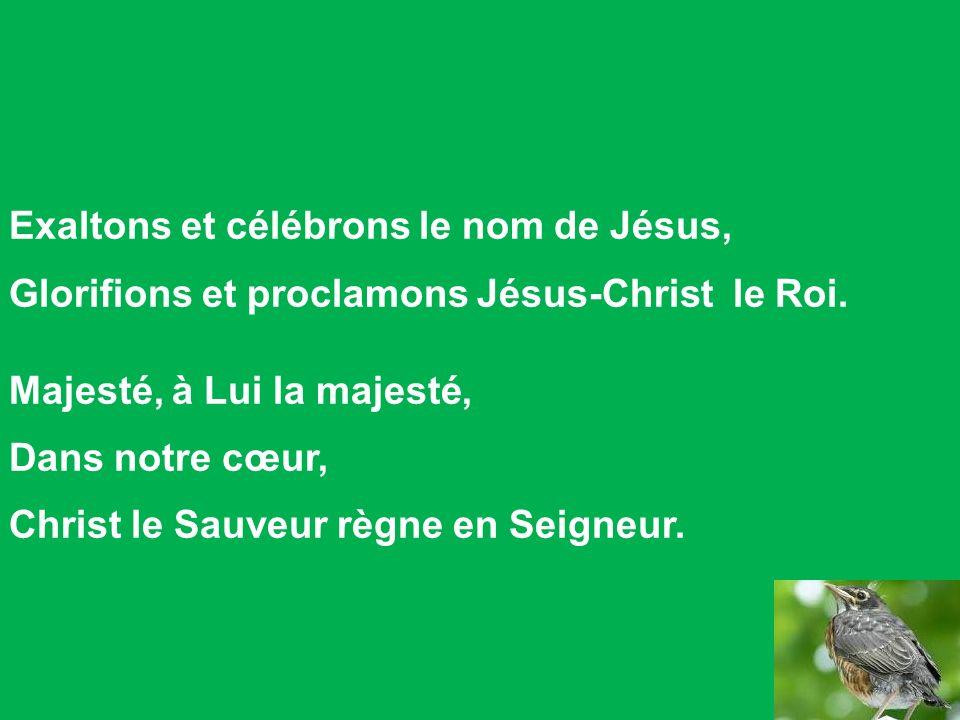Exaltons et célébrons le nom de Jésus, Glorifions et proclamons Jésus-Christ le Roi. Majesté, à Lui la majesté, Dans notre cœur, Christ le Sauveur règ
