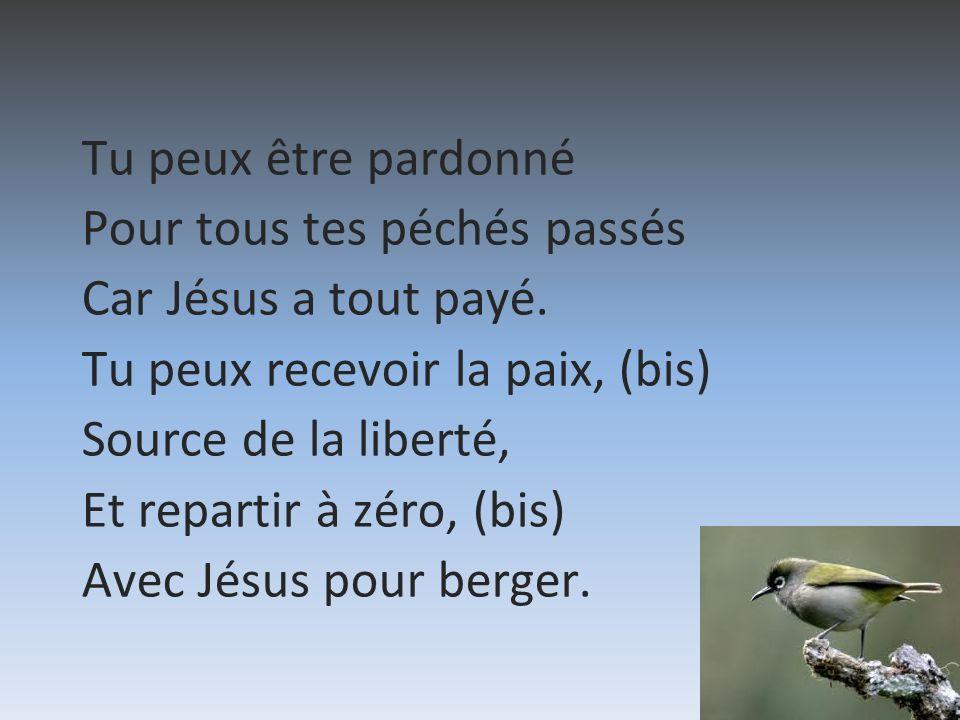 Tu peux être pardonné Pour tous tes péchés passés Car Jésus a tout payé. Tu peux recevoir la paix, (bis) Source de la liberté, Et repartir à zéro, (bi