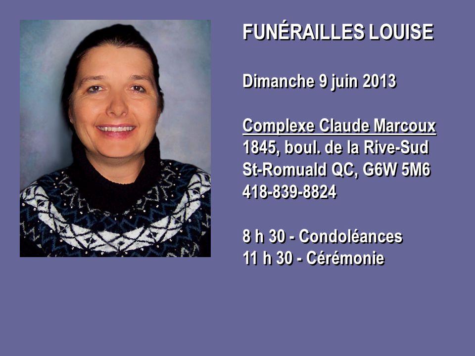 FUNÉRAILLES LOUISE Dimanche 9 juin 2013 Complexe Claude Marcoux 1845, boul. de la Rive-Sud St-Romuald QC, G6W 5M6 418-839-8824 8 h 30 - Condoléances 1