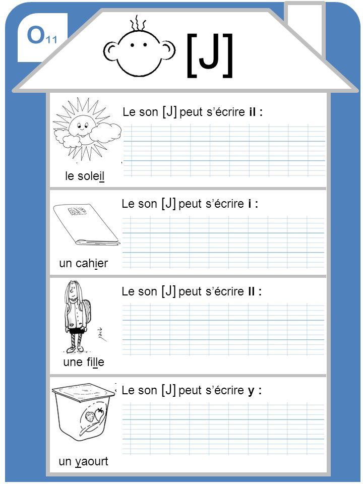 O 11 [J] Le son [J] peut sécrire i : un cahier Le son [J] peut sécrire ll : une fille Le son [J] peut sécrire y : un yaourt Le son [J] peut sécrire il