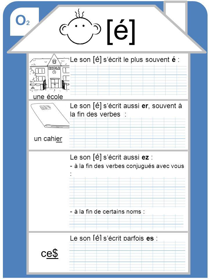 O2O2 Le son [é] sécrit le plus souvent é : une école Le son [é] sécrit aussi er, souvent à la fin des verbes : un cahier Le son [é] sécrit aussi ez :