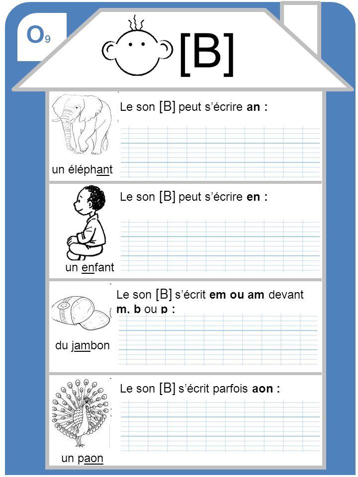 O9O9 [B] Le son [B] peut sécrire an : Le son [B] sécrit em ou am devant m, b ou p : un éléphant Le son [B] peut sécrire en : un enfant du jambon Le so