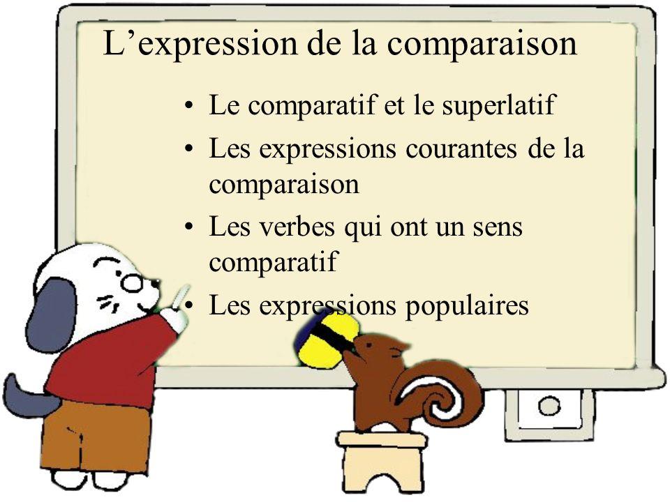 Lexpression de la comparaison Le comparatif et le superlatif Les expressions courantes de la comparaison Les verbes qui ont un sens comparatif Les exp