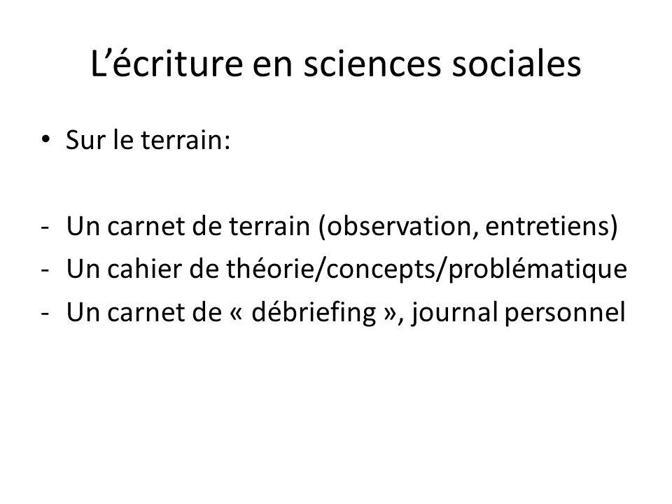 Lécriture en sciences sociales Sur le terrain: -Un carnet de terrain (observation, entretiens) -Un cahier de théorie/concepts/problématique -Un carnet de « débriefing », journal personnel