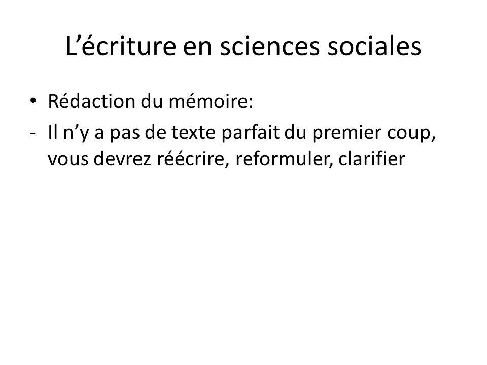Lécriture en sciences sociales Rédaction du mémoire: -Il ny a pas de texte parfait du premier coup, vous devrez réécrire, reformuler, clarifier