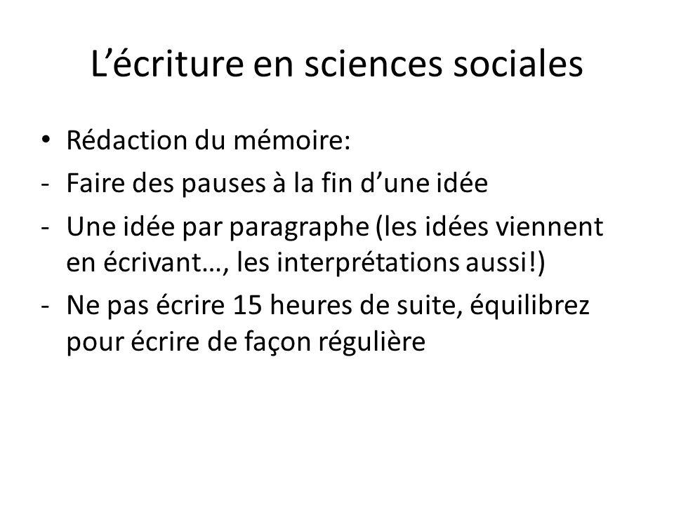 Lécriture en sciences sociales Rédaction du mémoire: -Faire des pauses à la fin dune idée -Une idée par paragraphe (les idées viennent en écrivant…, les interprétations aussi!) -Ne pas écrire 15 heures de suite, équilibrez pour écrire de façon régulière
