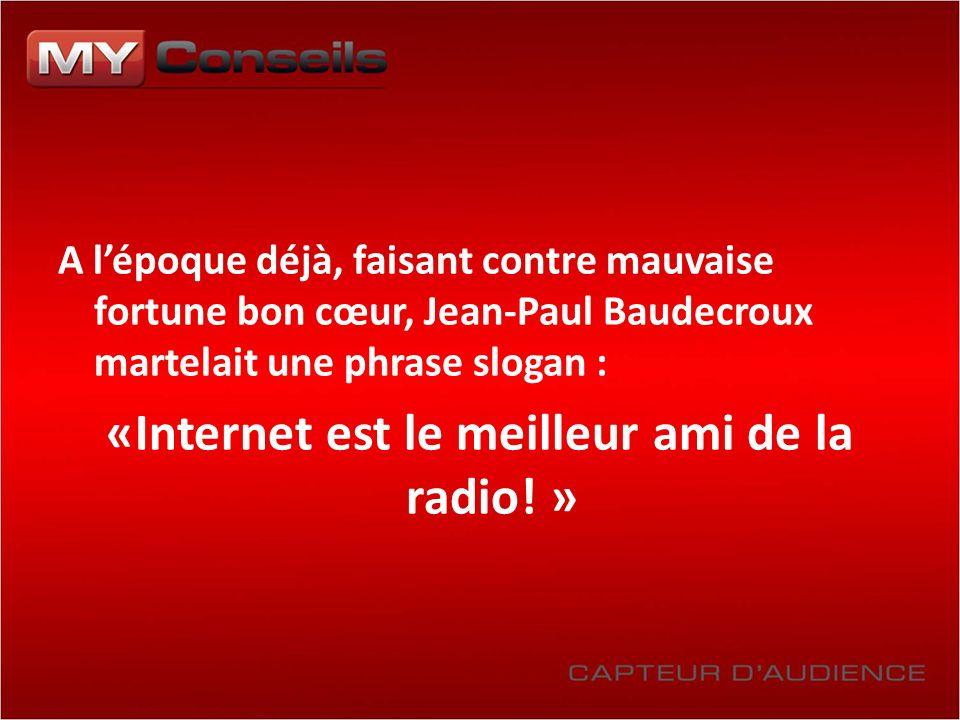A lépoque déjà, faisant contre mauvaise fortune bon cœur, Jean-Paul Baudecroux martelait une phrase slogan : «Internet est le meilleur ami de la radio.