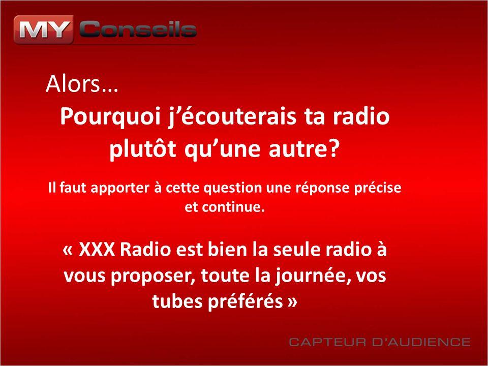 Alors… Pourquoi jécouterais ta radio plutôt quune autre? Il faut apporter à cette question une réponse précise et continue. « XXX Radio est bien la se