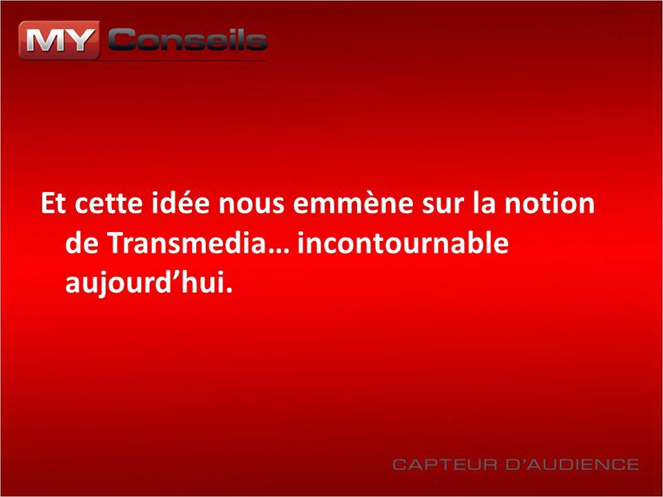 Et cette idée nous emmène sur la notion de Transmedia… incontournable aujourdhui.