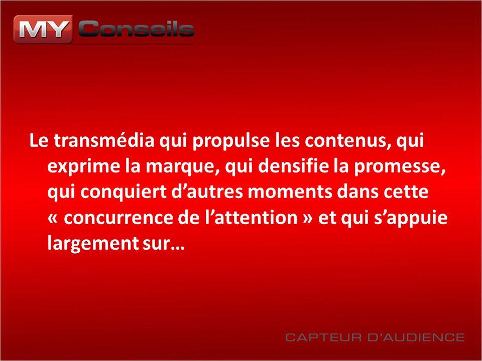 Le transmédia qui propulse les contenus, qui exprime la marque, qui densifie la promesse, qui conquiert dautres moments dans cette « concurrence de la