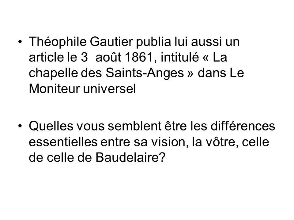 Théophile Gautier publia lui aussi un article le 3 août 1861, intitulé « La chapelle des Saints-Anges » dans Le Moniteur universel Quelles vous semblent être les différences essentielles entre sa vision, la vôtre, celle de celle de Baudelaire?