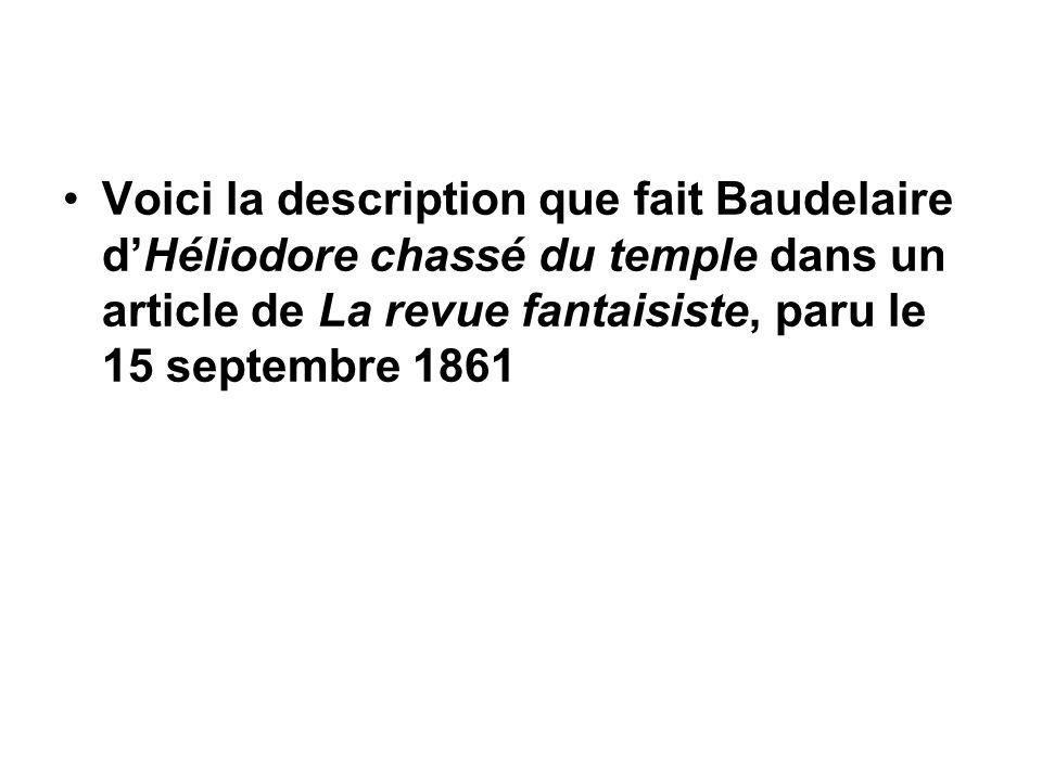 Voici la description que fait Baudelaire dHéliodore chassé du temple dans un article de La revue fantaisiste, paru le 15 septembre 1861