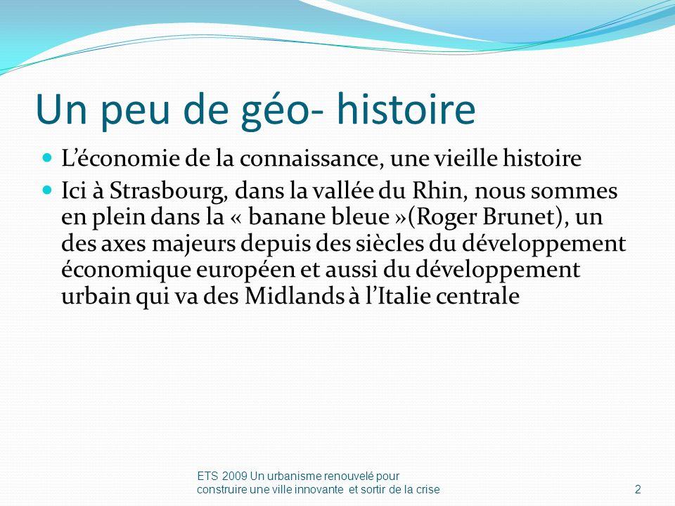 Un peu de géo- histoire Léconomie de la connaissance, une vieille histoire Ici à Strasbourg, dans la vallée du Rhin, nous sommes en plein dans la « banane bleue »(Roger Brunet), un des axes majeurs depuis des siècles du développement économique européen et aussi du développement urbain qui va des Midlands à lItalie centrale ETS 2009 Un urbanisme renouvelé pour construire une ville innovante et sortir de la crise2