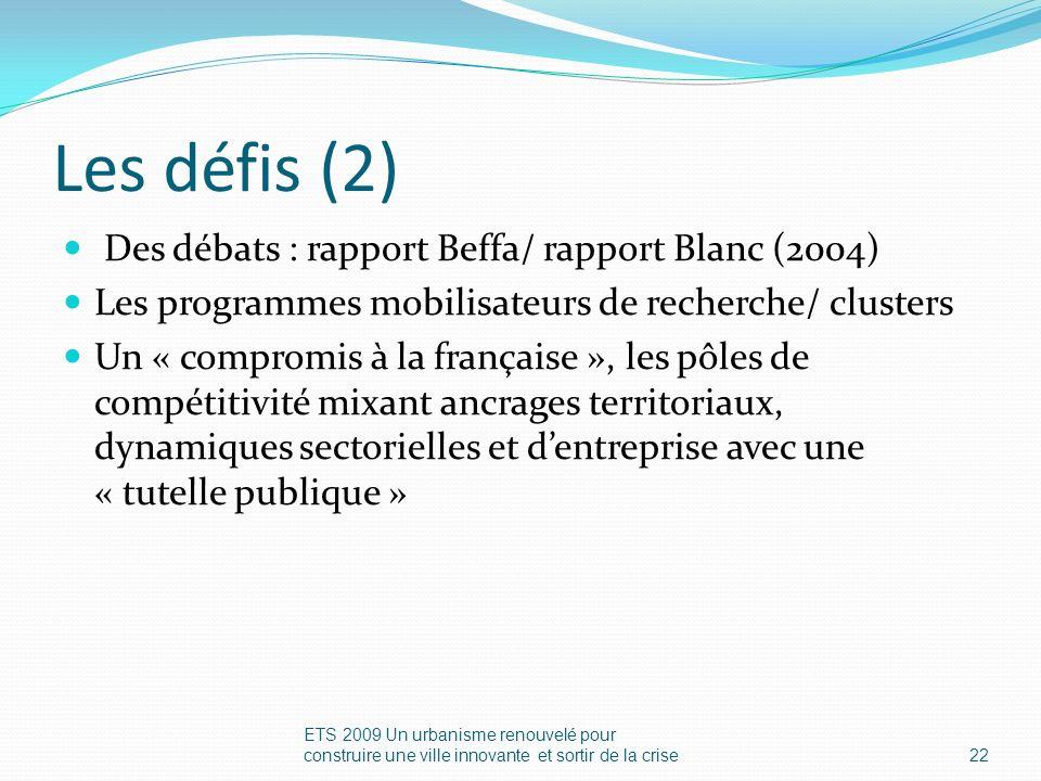 Les défis (2) Des débats : rapport Beffa/ rapport Blanc (2004) Les programmes mobilisateurs de recherche/ clusters Un « compromis à la française », les pôles de compétitivité mixant ancrages territoriaux, dynamiques sectorielles et dentreprise avec une « tutelle publique » ETS 2009 Un urbanisme renouvelé pour construire une ville innovante et sortir de la crise22