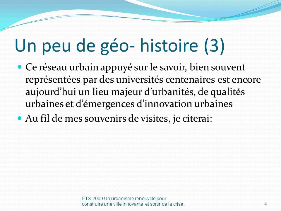 Un peu de géo- histoire (3) Ce réseau urbain appuyé sur le savoir, bien souvent représentées par des universités centenaires est encore aujourdhui un lieu majeur durbanités, de qualités urbaines et démergences dinnovation urbaines Au fil de mes souvenirs de visites, je citerai: ETS 2009 Un urbanisme renouvelé pour construire une ville innovante et sortir de la crise4