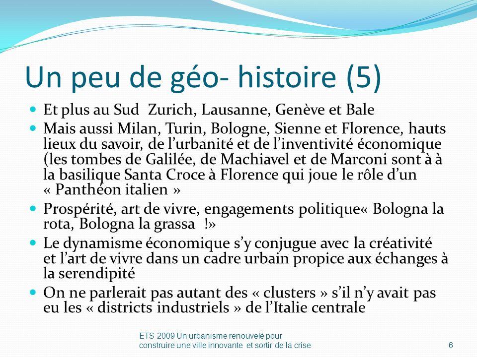 Un peu de géo- histoire (5) Et plus au Sud Zurich, Lausanne, Genève et Bale Mais aussi Milan, Turin, Bologne, Sienne et Florence, hauts lieux du savoir, de lurbanité et de linventivité économique (les tombes de Galilée, de Machiavel et de Marconi sont à à la basilique Santa Croce à Florence qui joue le rôle dun « Panthéon italien » Prospérité, art de vivre, engagements politique« Bologna la rota, Bologna la grassa !» Le dynamisme économique sy conjugue avec la créativité et lart de vivre dans un cadre urbain propice aux échanges à la serendipité On ne parlerait pas autant des « clusters » sil ny avait pas eu les « districts industriels » de lItalie centrale ETS 2009 Un urbanisme renouvelé pour construire une ville innovante et sortir de la crise6