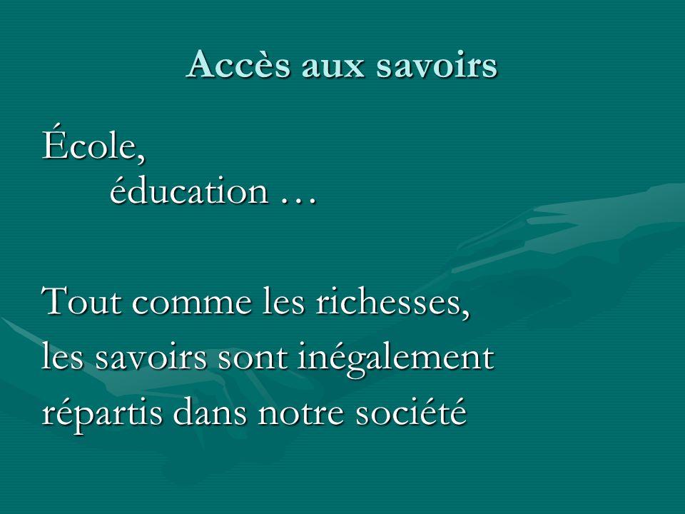 Accès aux savoirs École, éducation … Tout comme les richesses, les savoirs sont inégalement répartis dans notre société
