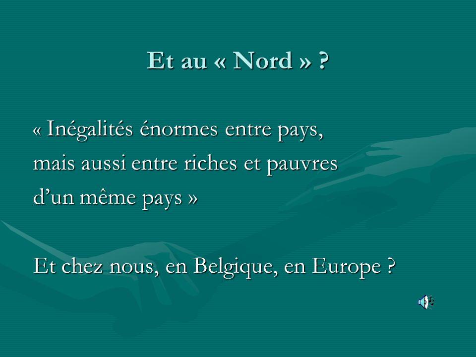 Et au « Nord » ? « Inégalités énormes entre pays, mais aussi entre riches et pauvres dun même pays » Et chez nous, en Belgique, en Europe ?