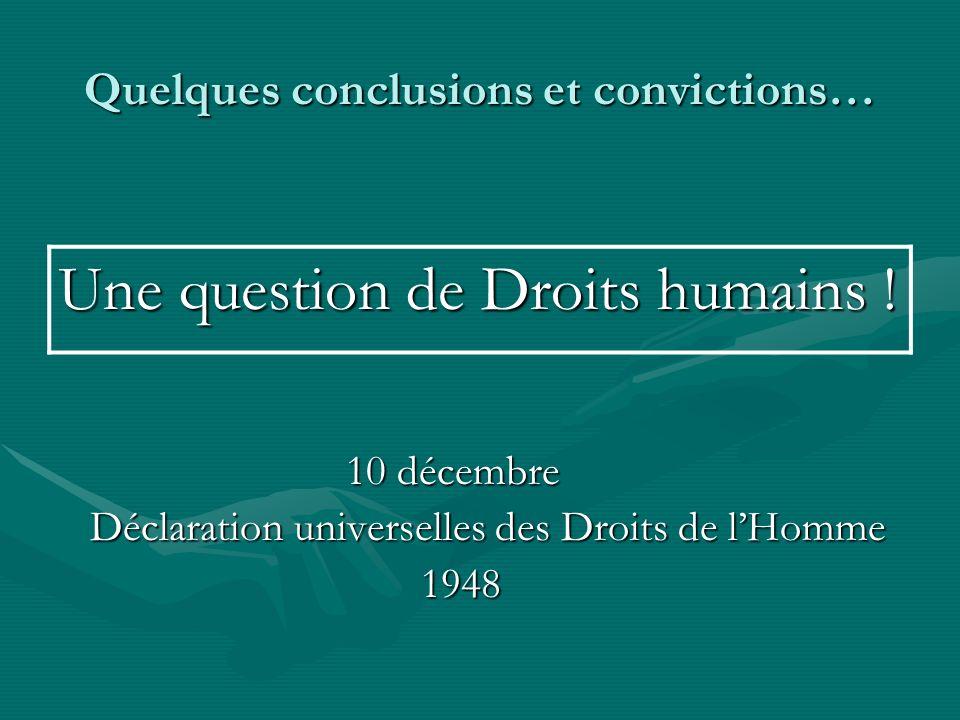 Quelques conclusions et convictions… Une question de Droits humains ! 10 décembre 10 décembre Déclaration universelles des Droits de lHomme Déclaratio