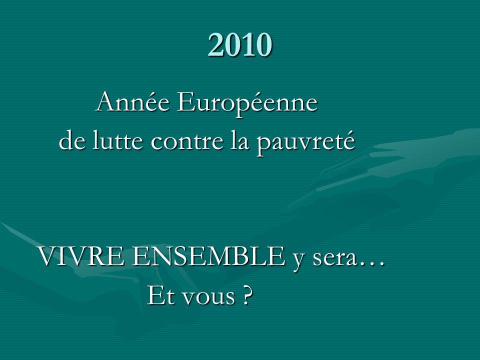 2010 Année Européenne Année Européenne de lutte contre la pauvreté de lutte contre la pauvreté VIVRE ENSEMBLE y sera… VIVRE ENSEMBLE y sera… Et vous ?