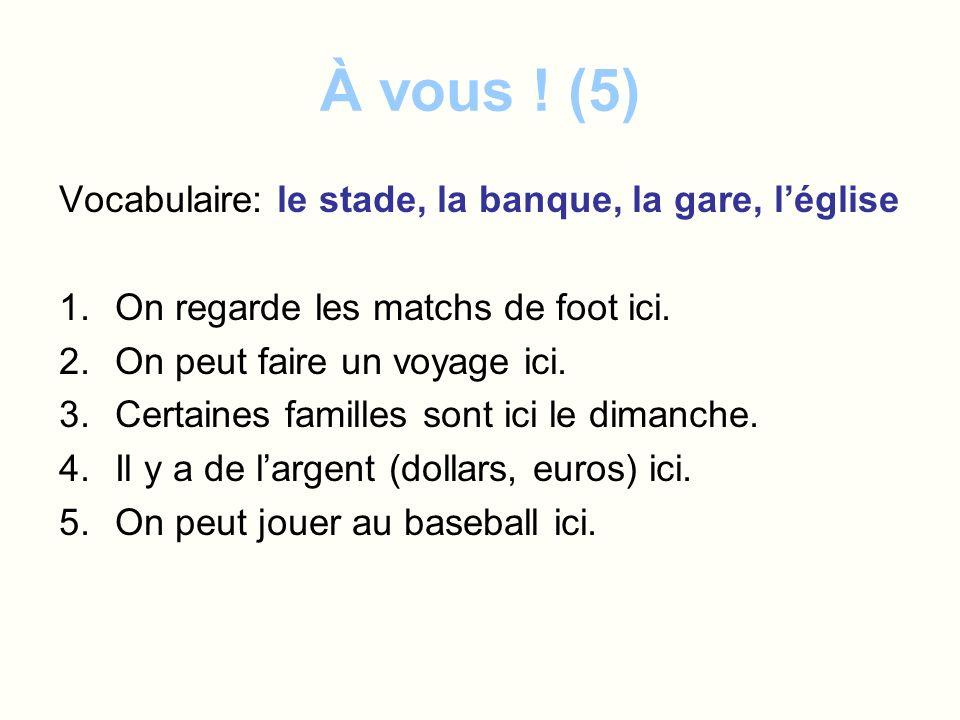 À vous ! (5) Vocabulaire: le stade, la banque, la gare, léglise 1.On regarde les matchs de foot ici. 2.On peut faire un voyage ici. 3.Certaines famill