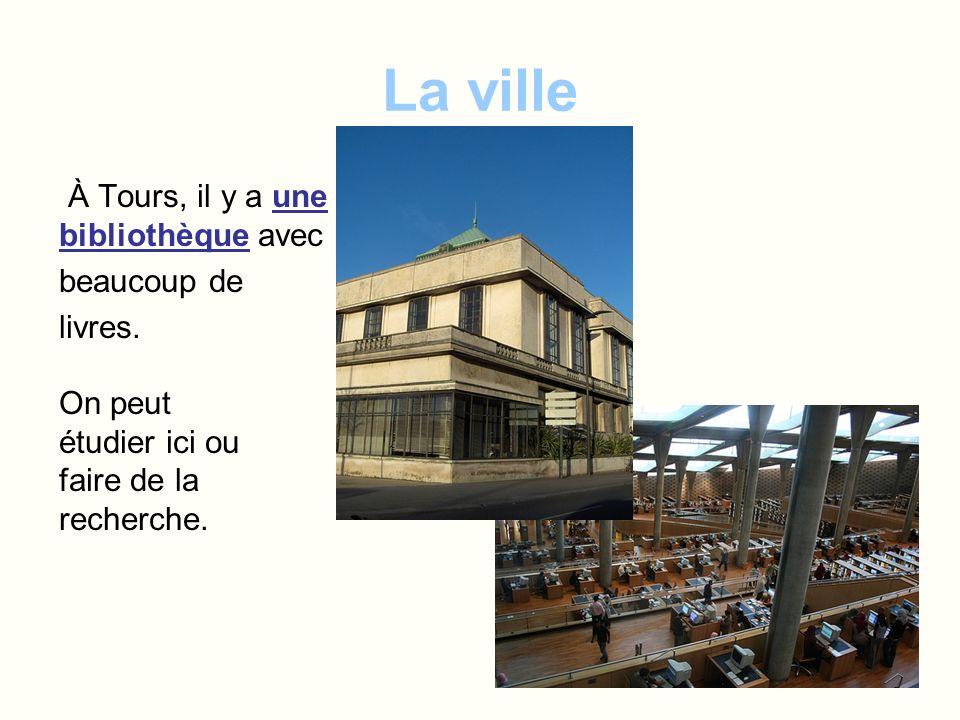 La ville À Tours, il y a une bibliothèque avec beaucoup de livres. On peut étudier ici ou faire de la recherche.