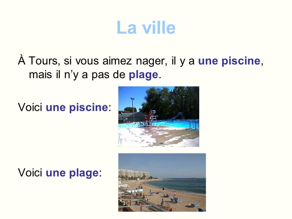 La ville À Tours, si vous aimez nager, il y a une piscine, mais il ny a pas de plage. Voici une piscine: Voici une plage: