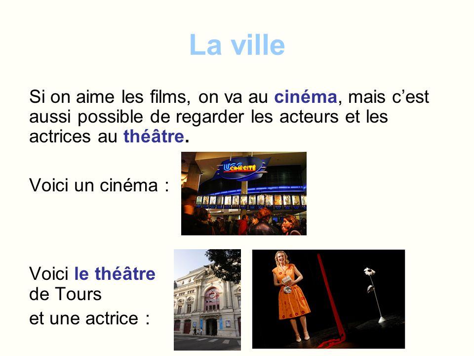 La ville Si on aime les films, on va au cinéma, mais cest aussi possible de regarder les acteurs et les actrices au théâtre. Voici un cinéma : Voici l