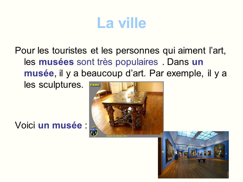 La ville Pour les touristes et les personnes qui aiment lart, les musées sont très populaires. Dans un musée, il y a beaucoup dart. Par exemple, il y
