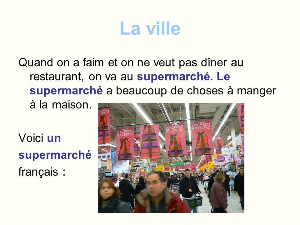 La ville Quand on a faim et on ne veut pas dîner au restaurant, on va au supermarché. Le supermarché a beaucoup de choses à manger à la maison. Voici