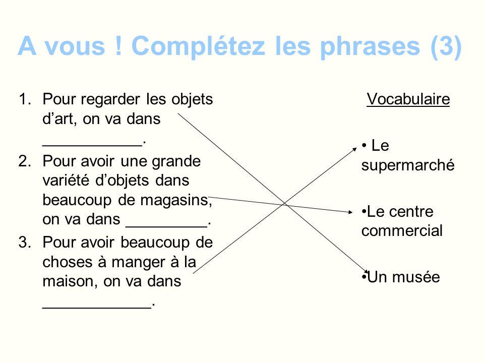 A vous ! Complétez les phrases (3) 1.Pour regarder les objets dart, on va dans ___________. 2.Pour avoir une grande variété dobjets dans beaucoup de m