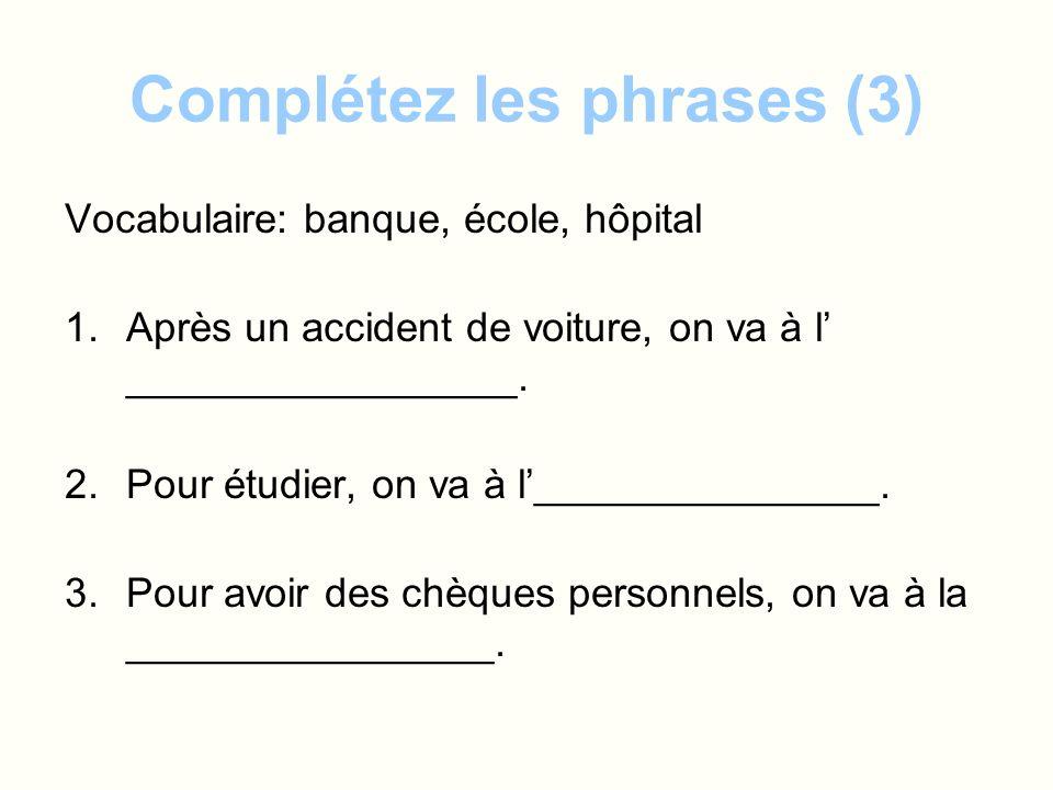 Complétez les phrases (3) Vocabulaire: banque, école, hôpital 1.Après un accident de voiture, on va à l _________________. 2.Pour étudier, on va à l__