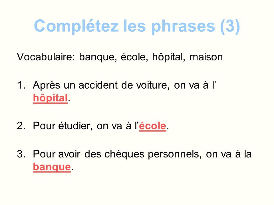 Complétez les phrases (3) Vocabulaire: banque, école, hôpital, maison 1.Après un accident de voiture, on va à l hôpital. 2.Pour étudier, on va à lécol