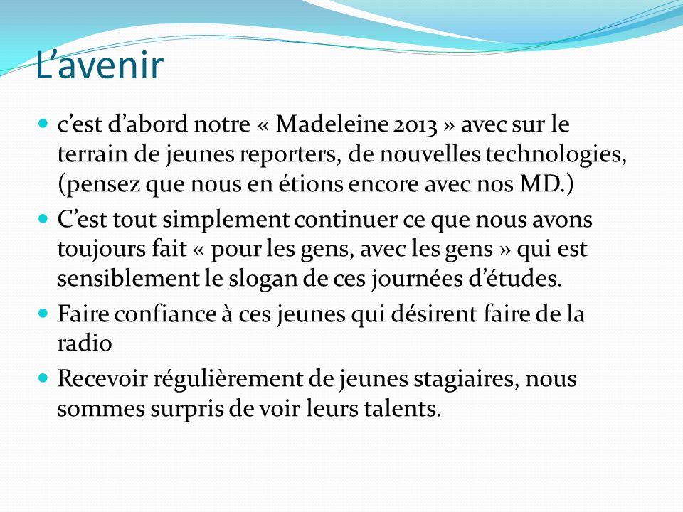 Lavenir cest dabord notre « Madeleine 2013 » avec sur le terrain de jeunes reporters, de nouvelles technologies, (pensez que nous en étions encore avec nos MD.) Cest tout simplement continuer ce que nous avons toujours fait « pour les gens, avec les gens » qui est sensiblement le slogan de ces journées détudes.