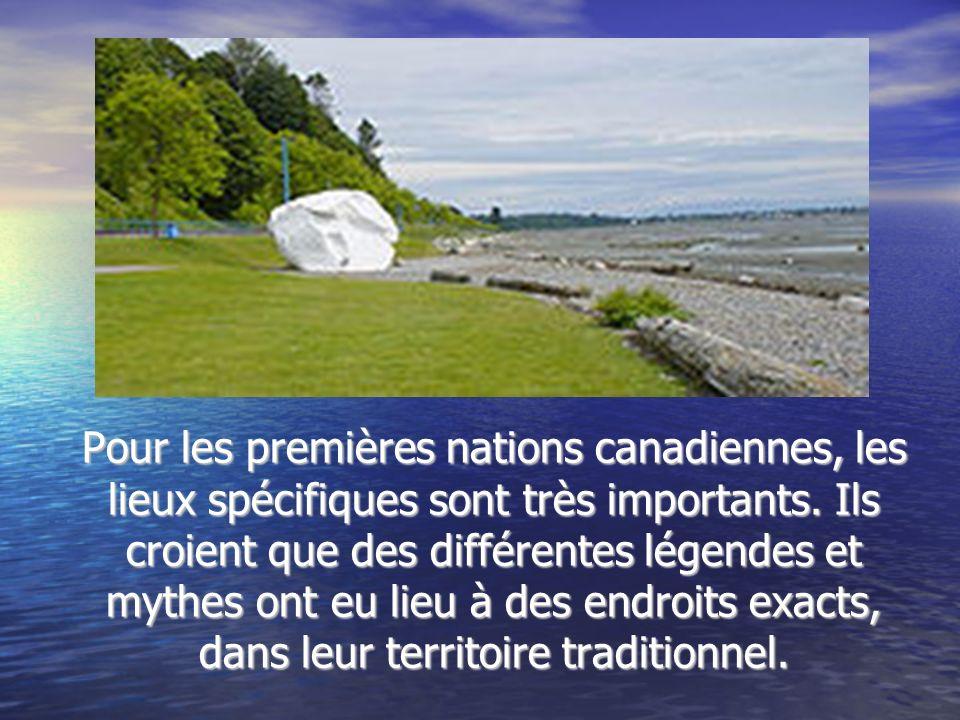 Pour les premières nations canadiennes, les lieux spécifiques sont très importants. Ils croient que des différentes légendes et mythes ont eu lieu à d