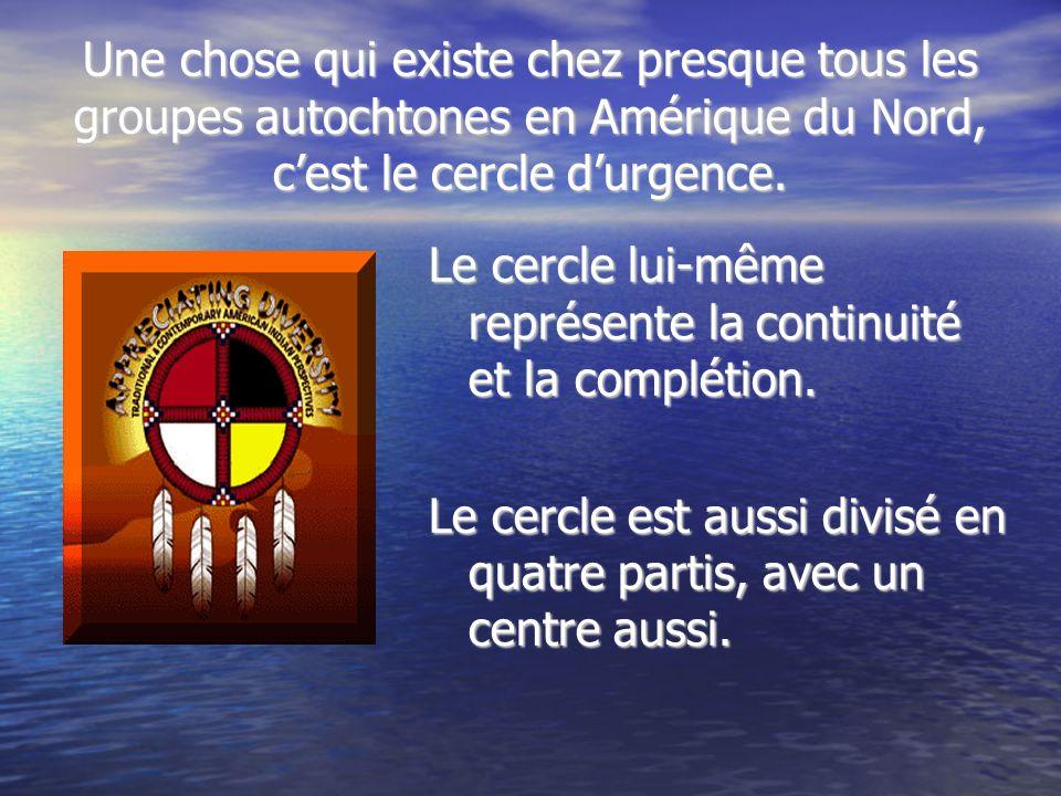 Une chose qui existe chez presque tous les groupes autochtones en Amérique du Nord, cest le cercle durgence. Le cercle lui-même représente la continui