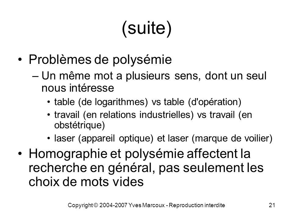 Copyright © 2004-2007 Yves Marcoux - Reproduction interdite21 (suite) Problèmes de polysémie –Un même mot a plusieurs sens, dont un seul nous intéress