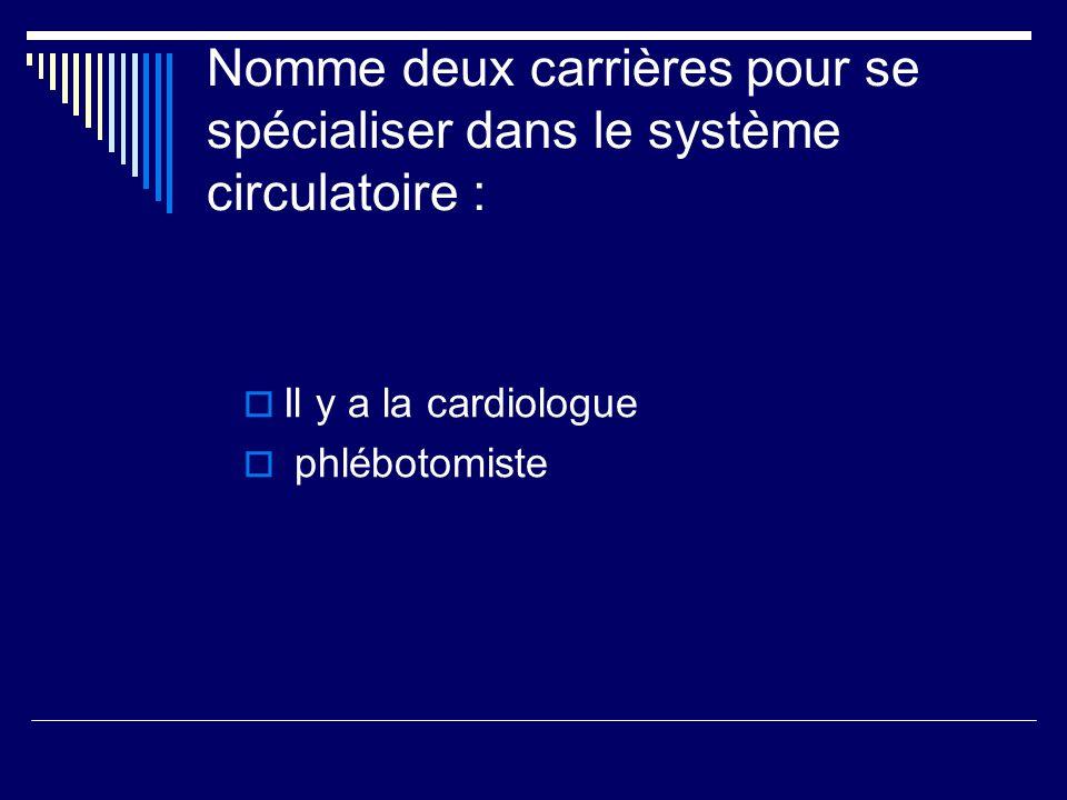 Nomme deux carrières pour se spécialiser dans le système circulatoire : Il y a la cardiologue phlébotomiste